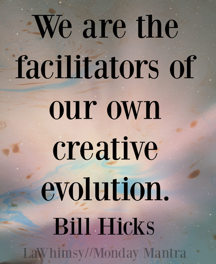 we are the facilitators of our own creative evolution bill hicks quote monday mantra 131 via lawhimsy