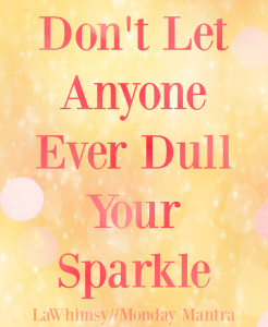Don't Let Anyone Ever Dull Your Sparkle quote Monday Mantra 125 via LaWhimsy