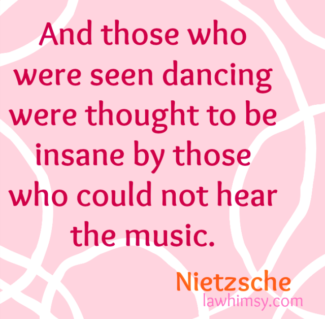 And those who were seen dancing were thought to be insane by those who could not hear the music. Nietzsche balter quote via lawhimsy