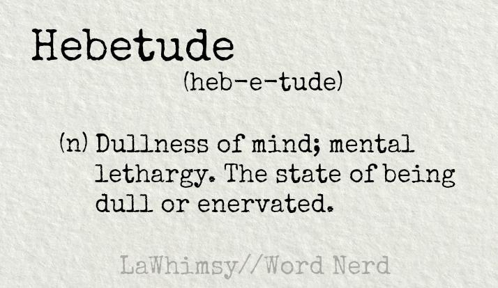 hebetude-definition-word-nerd-via-lawhimsy