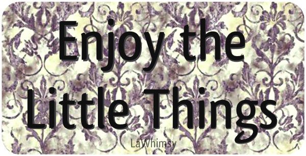 Enjoy the Little Things by LaWhimsy