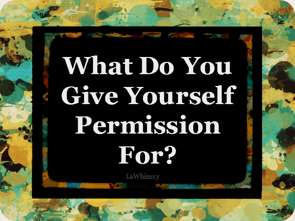 What do you give yourself permission for via lawhimsy