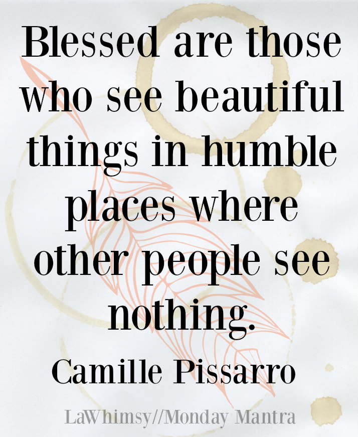 Blessed are those who see beautiful things in humble places where other people see nothing. Camille Pissarro Monday Mantra 2 via LaWhimsy