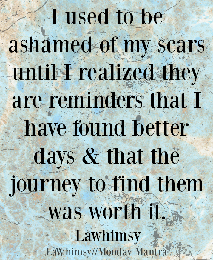 I used to be ashamed of my scars until I realized they are reminders that I have found better days LaWhimsy quote Monday Mantra 4 via LaWhimsy