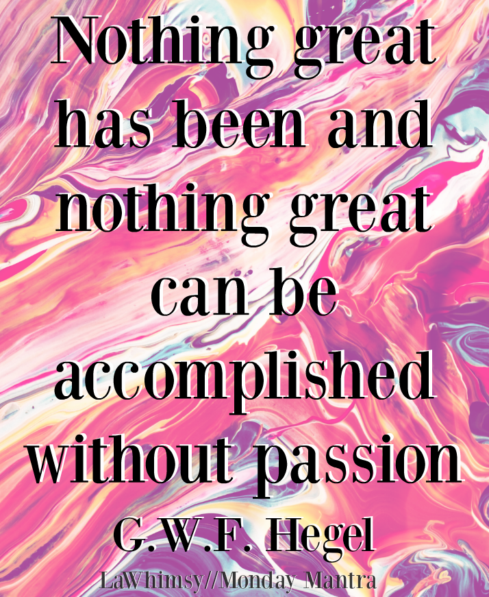 Nothing great has been and nothing great can be accomplished without passion. GWF Hegel quote Monday Mantra 1 via LaWhimsy