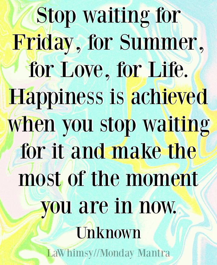 Stop waiting...make the most of the moment you are in now. life quote Monday Mantra 3 via LaWhimsy