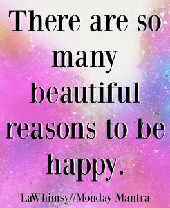 There are so many beautiful reasons to be happy joy quote Monday Mantra 6 via LaWhimsy