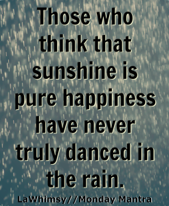 Those who think that sunshine is pure happiness have never truly danced in the rain happiness quote Monday Mantra 5 via LaWhimsy