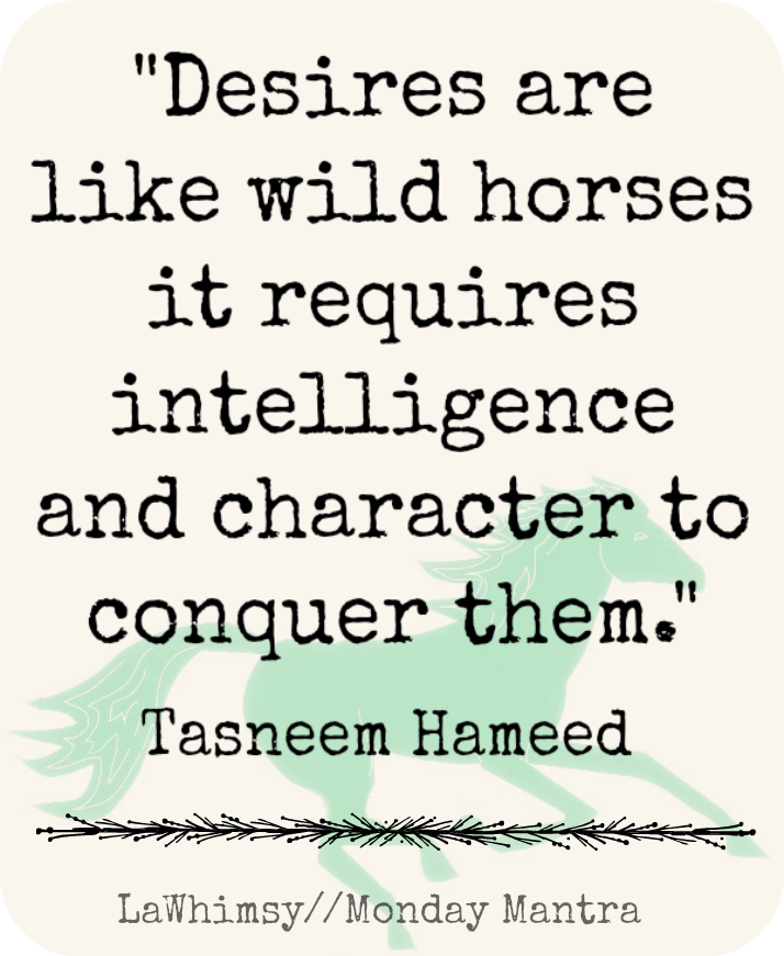desires are like wild horses Tasneem Hameed quote Monday Mantra 11 via LaWhimsy