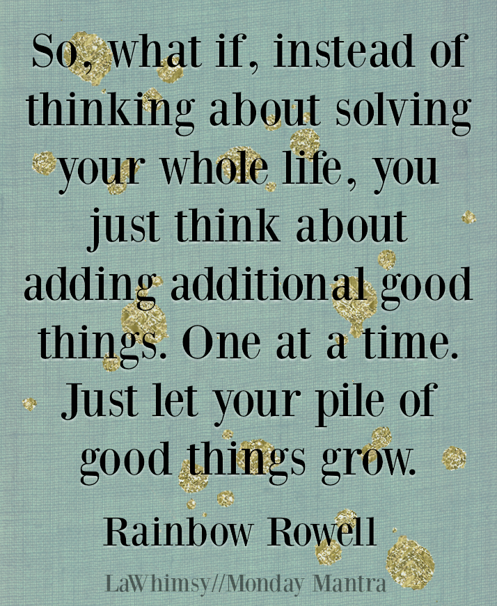 Just let your pile of good things grow. rainbow rowell quote Monday Mantra 12 via LaWhimsy