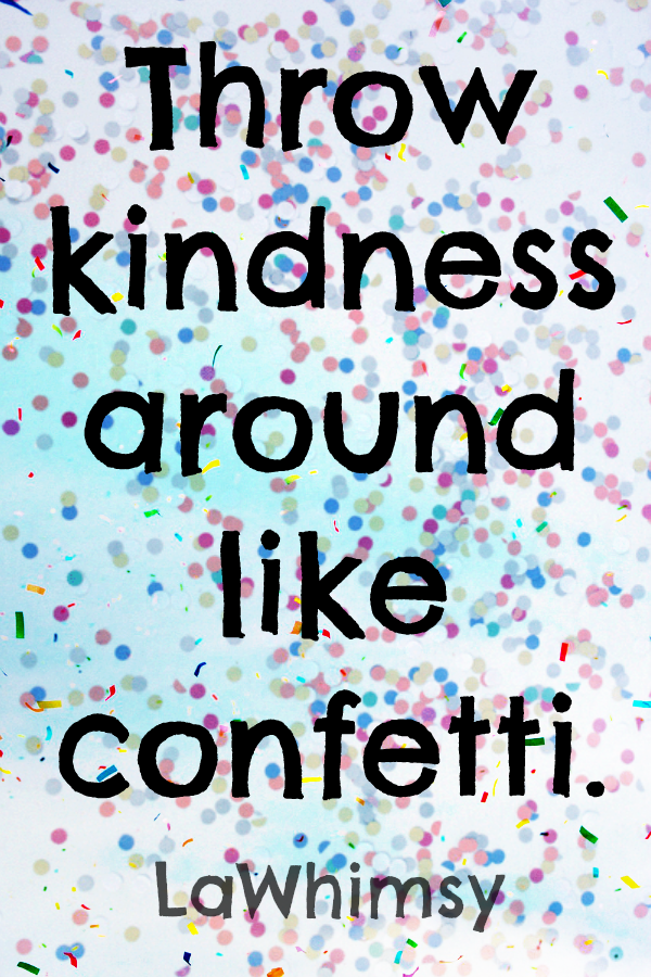 throw kindness around like confetti Monday Mantra via LaWhimsy