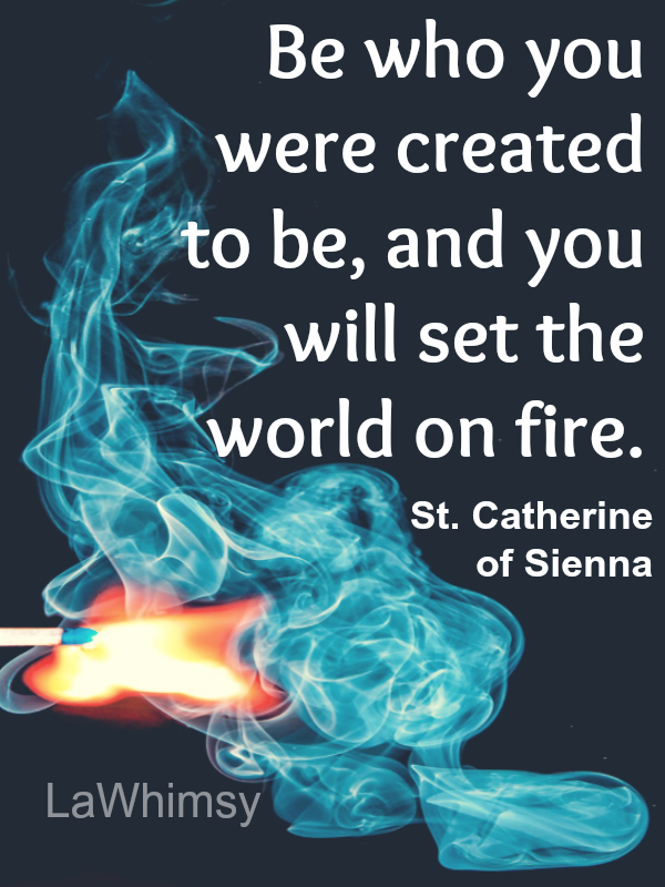 Be who you were created to be and you will set the world on Fire. St. Catherine of Sienna quote Monday Mantra 43 via LaWhimsy
