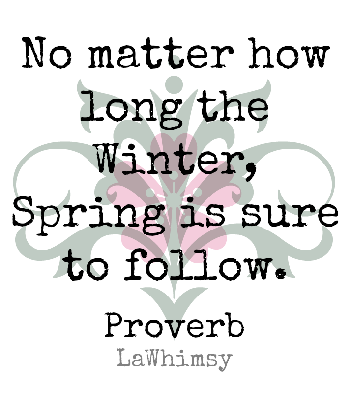 No matter how long the winter spring is sure to follow Spring Proverb Monday Mantra 44 via LaWhimsy