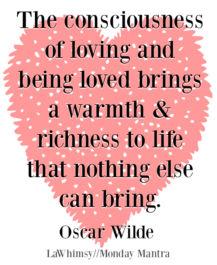 The consciousness of loving and being loved brings a warmth and richness to life that nothing else can bring Oscar Wilde quote Monday Mantra 45 via LaWhimsy