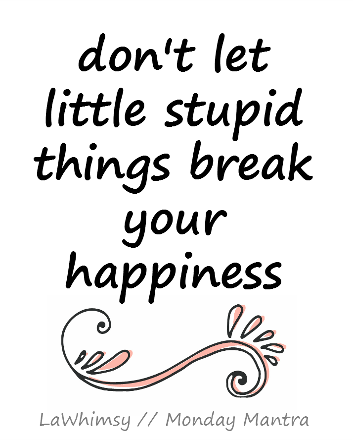 don't let little stupid things break your happiness Monday Mantra via LaWhimsy