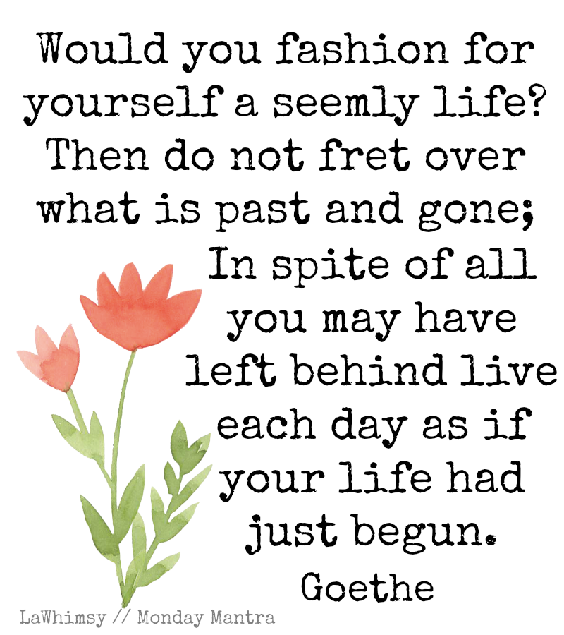 Live each day as if your life had just begun Goethe Monday Mantra via LaWhimsy
