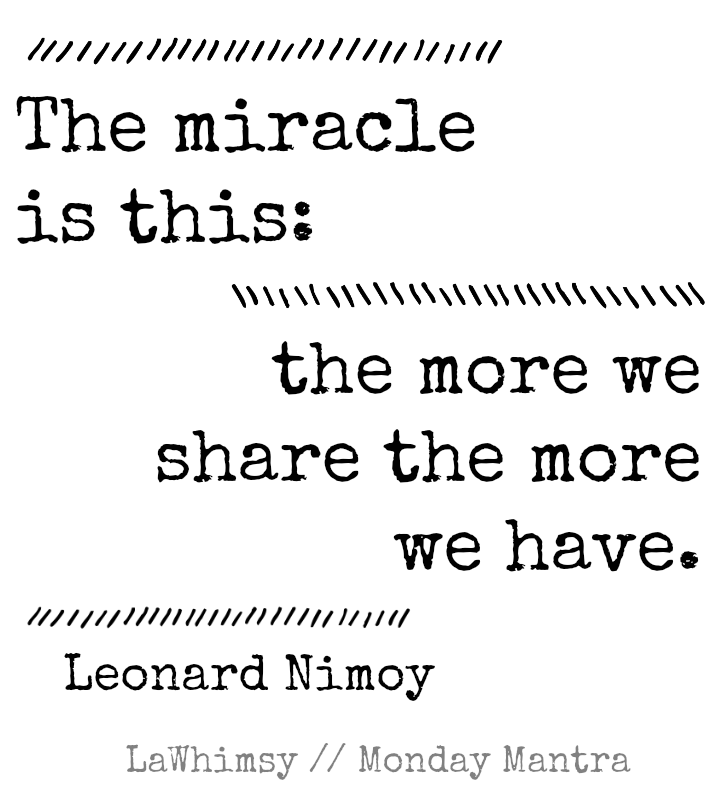 The miracle is this the more we share the more we have. Leonard Nimoy Monday Mantra via LaWhimsy