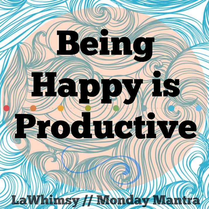 Being Happy is Productive Monday Mantra via LaWhimsy