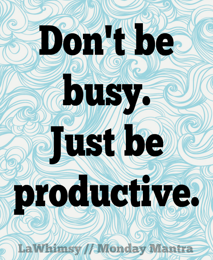 Don't be busy. Just be productive. Monday Mantra via LaWhimsy