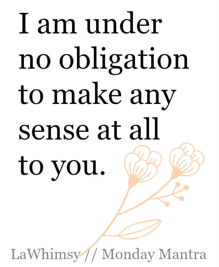 I am under no obligation to make any sense at all to you. Monday Mantra via LaWhimsy