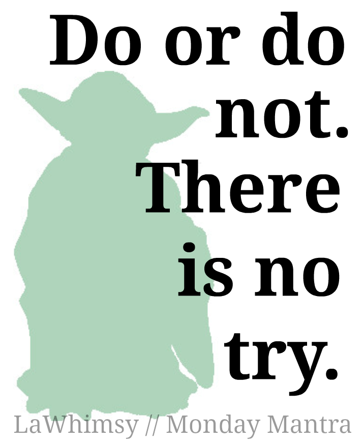 Do or do not. There is no try. Yoda Monday Mantra via LaWhimsy