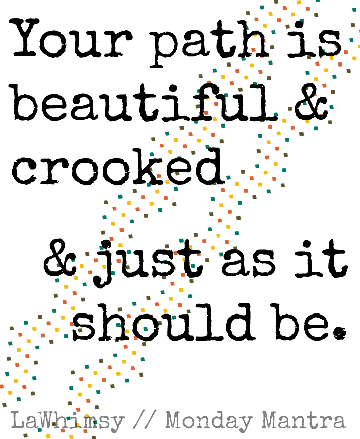 Your path is beautiful and crooked and just as it should be life wisdom quote  Monday Mantra 58 via LaWhimsy