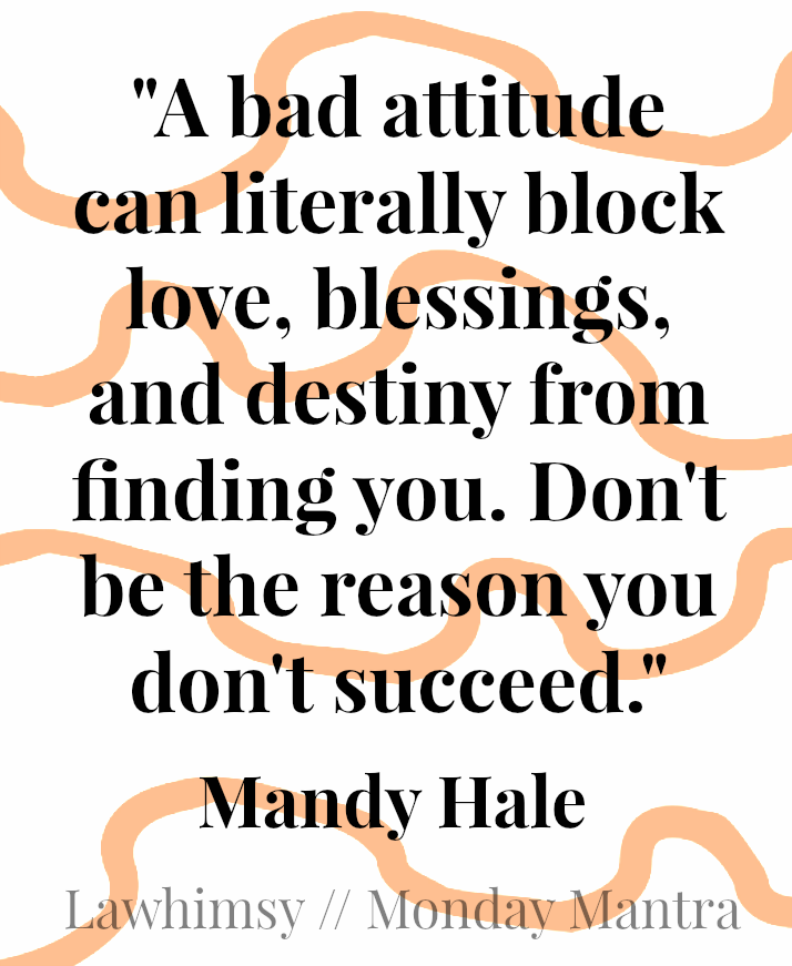 A bad attitude can literally block love, blessings, and destiny from finding you. Don't be the reason you don't succeed. Mandy Hale Monday Mantra via LaWhimsy