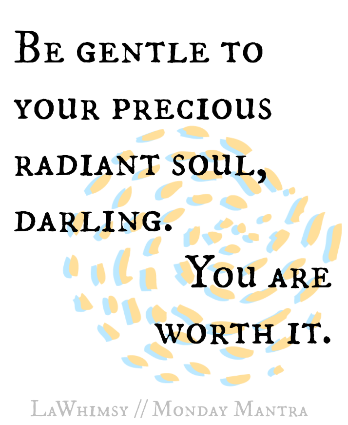 Be gentle to your precious radiant soul Monday Mantra via lawhimsy