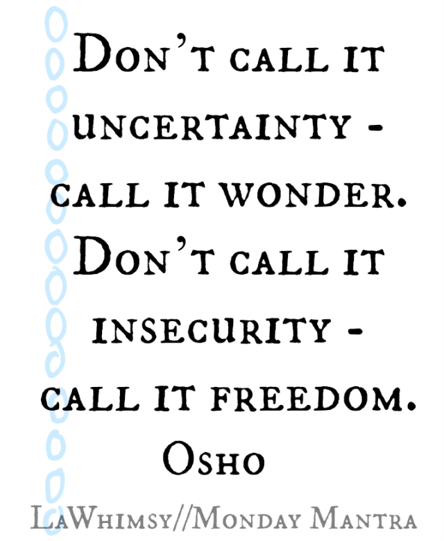 Don't call it uncertainty, call it wonder. Don't call it insecurity, call it freedom. Osho quote Monday Mantra via lawhimsy