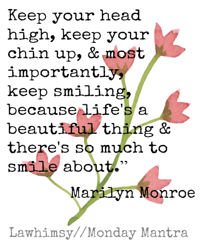 Keep your head high, keep your chin up, and most importantly, keep smiling, because life's a beautiful thing and there's so much to smile about.Marilyn Monroe quote Monday Mantra via lawhimsy