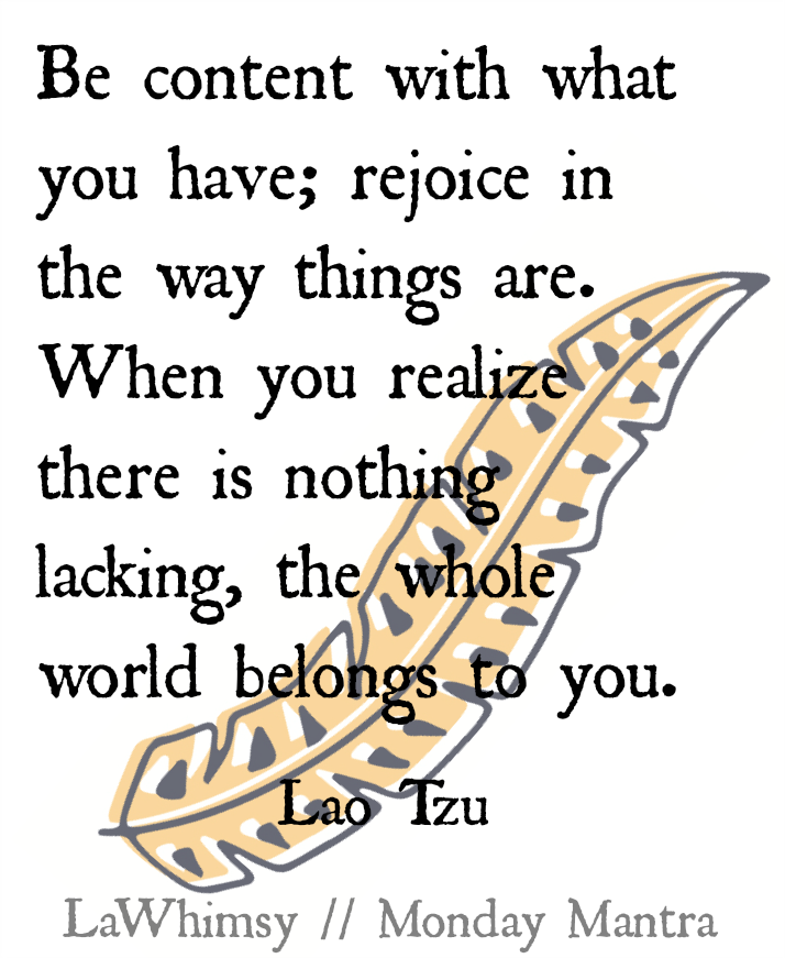 Be content with what you have; rejoice in the way things are. When you realize there is nothing lacking, the whole world belongs to you. Lao Tzu quote Monday Mantra via lawhimsy