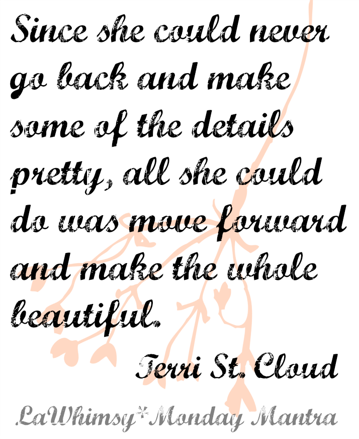 Since she could never go back and make some of the details pretty, all she could do was move forward and make the whole beautiful. Terri St. Cloud quote Monday Mantra via lawhimsy