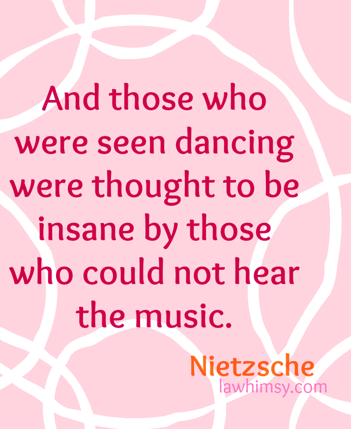 And those who were seen dancing were thought to be insane by those who could not hear the music. Nietzsche quote via lawhimsy