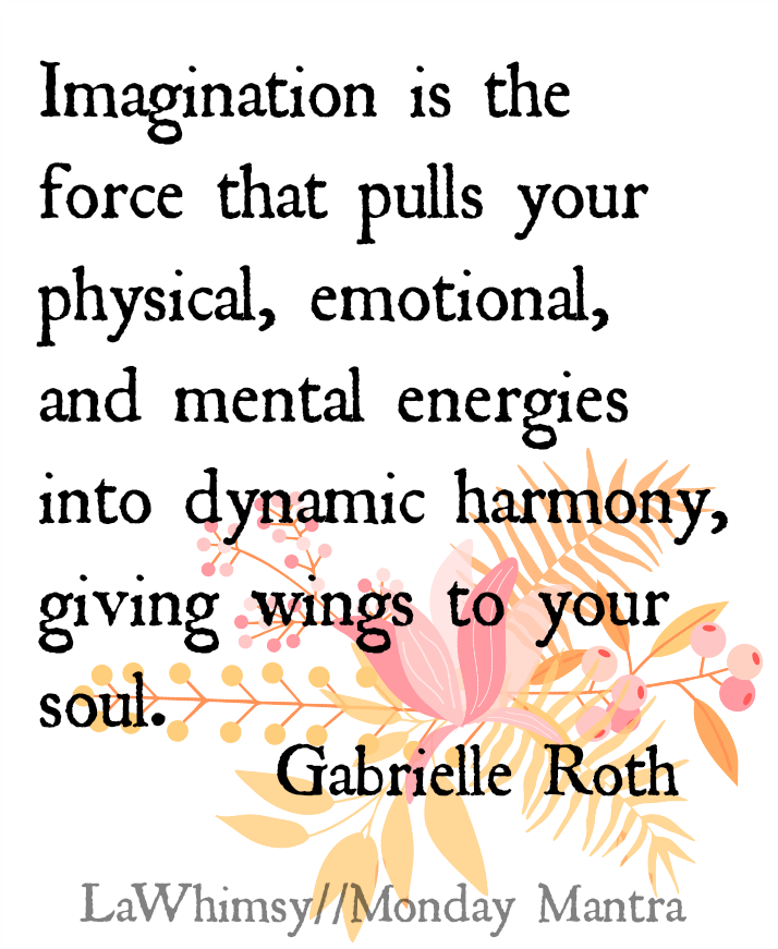 Imagination is the force that pulls your physical, emotional, and mental energies into dynamic harmony, giving wings to your soul. Gabrielle Roth quote Monday Mantra via LaWhimsy