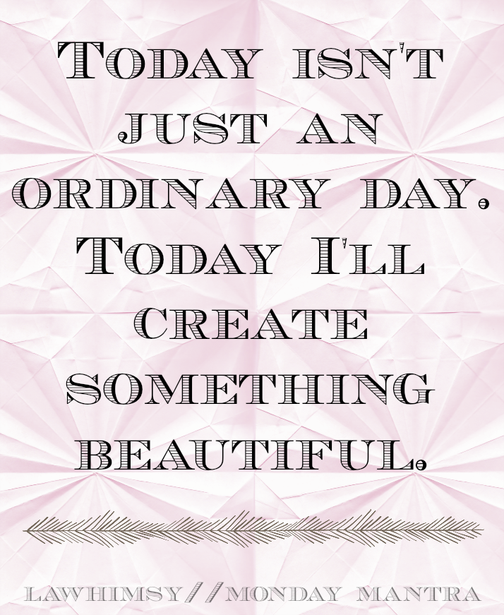 Today isn't just an ordinary day. Today I'll create something beautiful. Monday Mantra via LaWhimsy