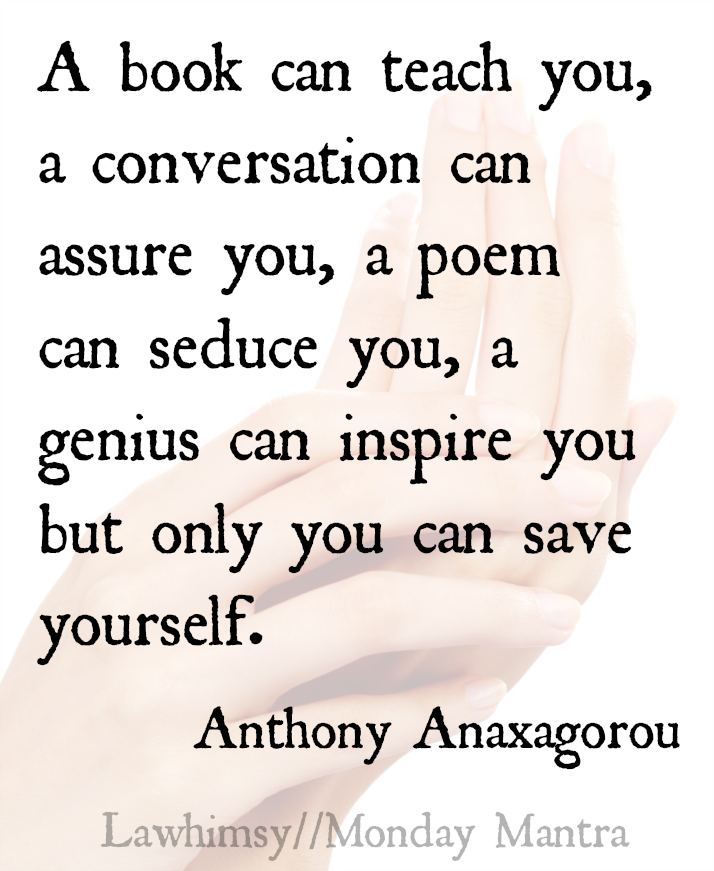 A book can teach you, a conversation can assure you, a poem can seduce you, a genius can inspire you but only you can save yourself. Anthony Anaxagorou quote Monday Mantra 78 via LaWhimsy