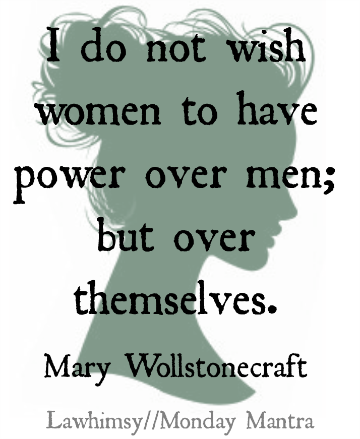 I do not wish women to have power over men; but over themselves. Mary Wollstonecraft quote Monday Mantra via lawhimsy