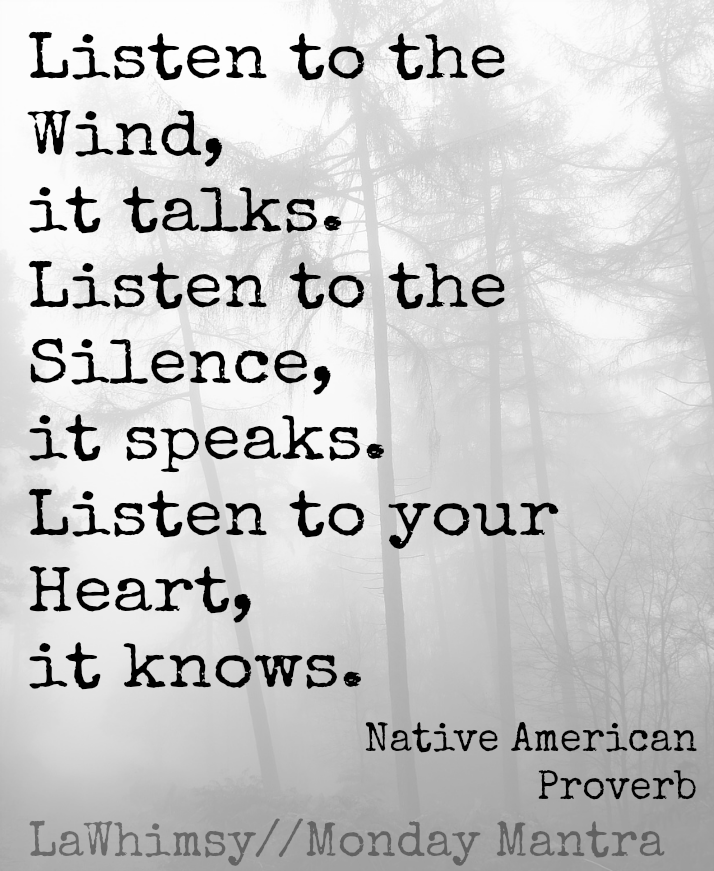 Listen to the wind, it talks. Listen to the silence, it speaks. Listen to your heart, it knows. Native American Proverb Monday Mantra 80 via LaWhimsy