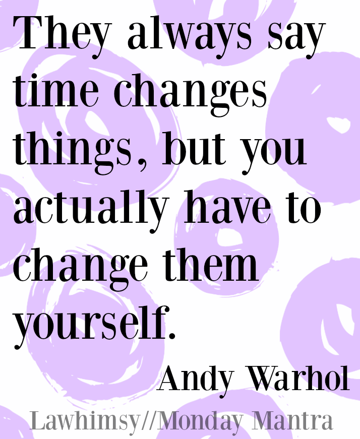 They always say time changes things, but you actually have to change them yourself. Andy Warhol quote Monday Mantra 83 via lawhimsy
