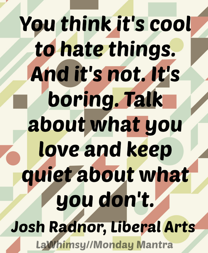 You think it's cool to hate things. And it's not. It's boring. Talk about what you love and keep quiet about what you don't. Josh Radnor, Liberal Arts quote Monday Mantra 84 via LaWhimsy
