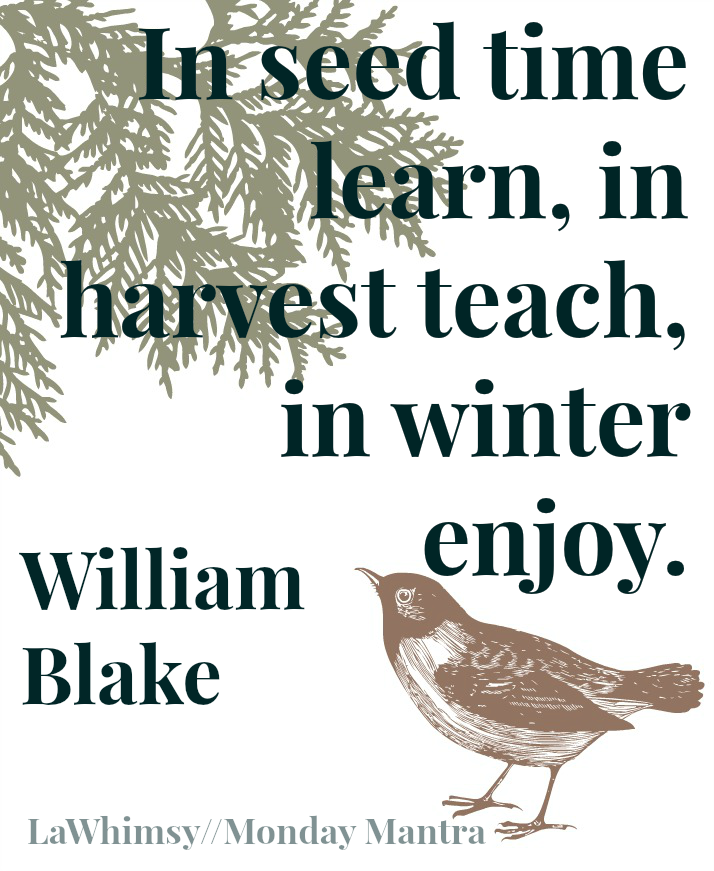 In seed time learn, in harvest teach, in winter enjoy. William Blake quote Monday Mantra 88 via Lawhimsy
