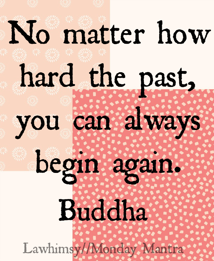 No matter how hard the past, you can always begin again. Buddha wisdom quote Monday Mantra 89 via lawhimsy