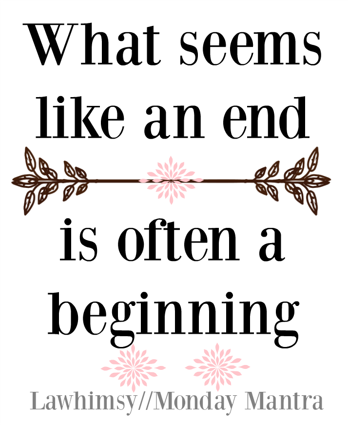 What seems like an end is often a beginning life wisdom quote Monday Mantra 91 via lawhimsy