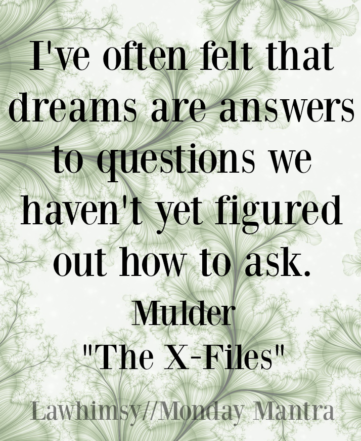 I've often felt that dreams are answers to questions we haven't yet figured out how to ask. Mulder The X-Files quote Monday Mantra 95 via LaWhimsy