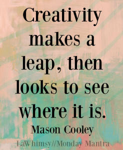 Creativity makes a leap, then looks to see where it is. Mason Cooley aphorism quote Monday Mantra 100 via LaWhimsy