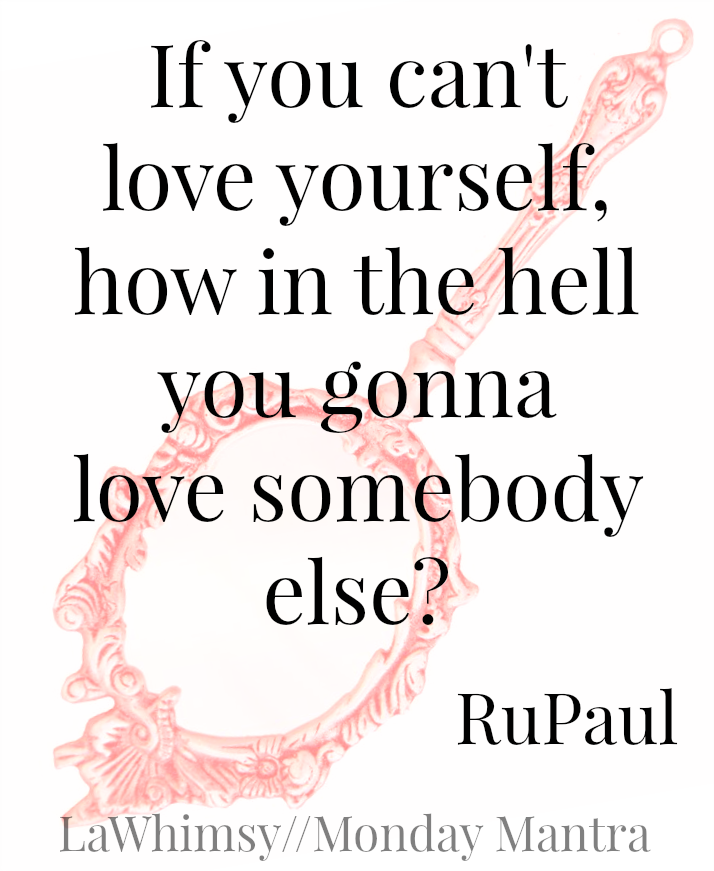 If you can't love yourself, how and the hell are you gonna love anyone else RuPaul love quote Monday Mantra 97 via LaWhimsy