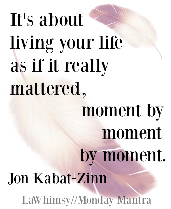 It's about living your life as if it really mattered, moment by moment by moment. Jon Kabat-Zinn mindfulness quote Monday Mantra 99 via LaWhimsy