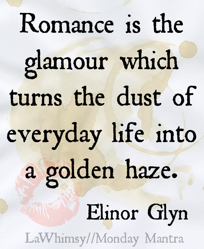 Romance is the glamour which turns the dust of everyday life into a golden haze. Elinor Glyn quote Monday Mantra 98 via LaWhimsy