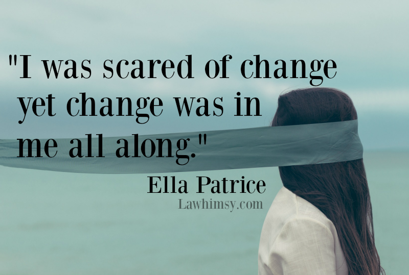 I was scared of change yet change was in me all along. Ella Patrice quote via LaWhimsy.com