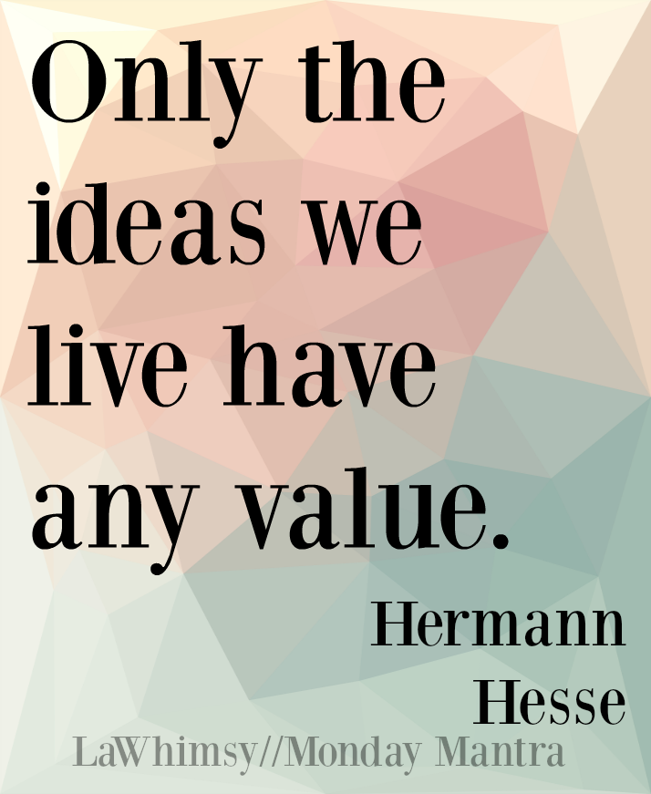 Only the ideas we live have any value. Hermann Hesse quote Monday Mantra 101 via LaWhimsy